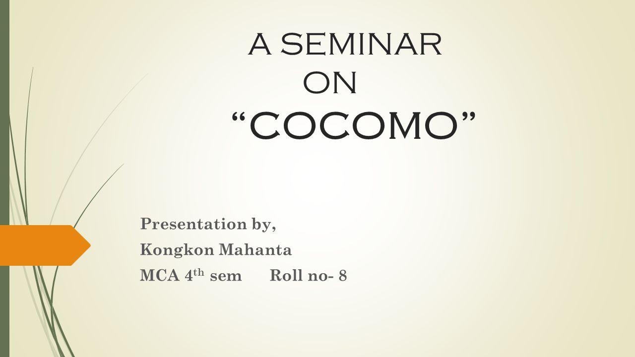 A SEMINAR ON COCOMO Presentation by, Kongkon Mahanta MCA 4 th sem Roll no- 8