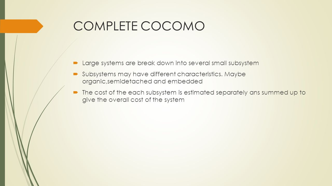 COMPLETE COCOMO Large systems are break down into several small subsystem Subsystems may have different characteristics.
