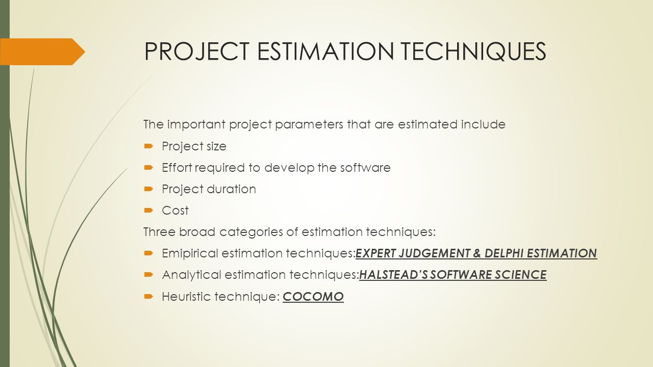 PROJECT ESTIMATION TECHNIQUES The important project parameters that are estimated include Project size Effort required to develop the software Project duration Cost Three broad categories of estimation techniques: Emipirical estimation techniques: EXPERT JUDGEMENT & DELPHI ESTIMATION Analytical estimation techniques: HALSTEADS SOFTWARE SCIENCE Heuristic technique: COCOMO