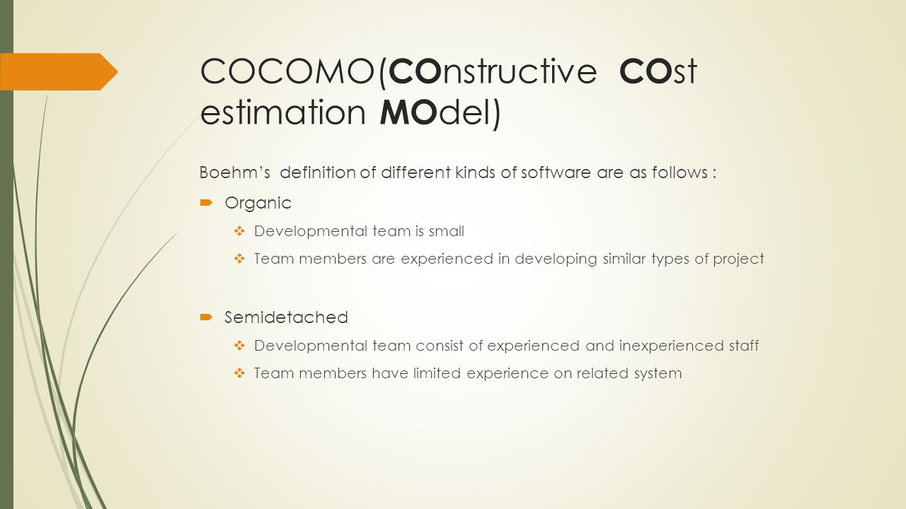 COCOMO( CO nstructive CO st estimation MO del) Boehms definition of different kinds of software are as follows : Organic Developmental team is small Team members are experienced in developing similar types of project Semidetached Developmental team consist of experienced and inexperienced staff Team members have limited experience on related system