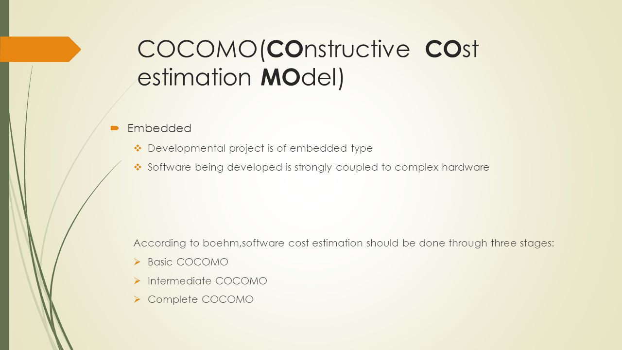 COCOMO( CO nstructive CO st estimation MO del) Embedded Developmental project is of embedded type Software being developed is strongly coupled to complex hardware According to boehm,software cost estimation should be done through three stages: Basic COCOMO Intermediate COCOMO Complete COCOMO