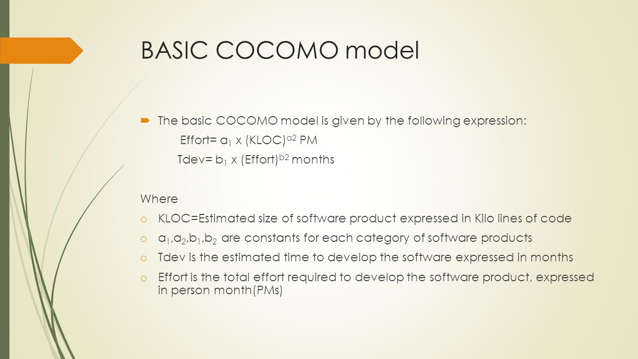 BASIC COCOMO model The basic COCOMO model is given by the following expression: Effort= a 1 x (KLOC) a2 PM Tdev= b 1 x (Effort) b2 months Where o KLOC=Estimated size of software product expressed in Kilo lines of code o a 1,a 2,b 1,b 2 are constants for each category of software products o Tdev is the estimated time to develop the software expressed in months o Effort is the total effort required to develop the software product, expressed in person month(PMs)