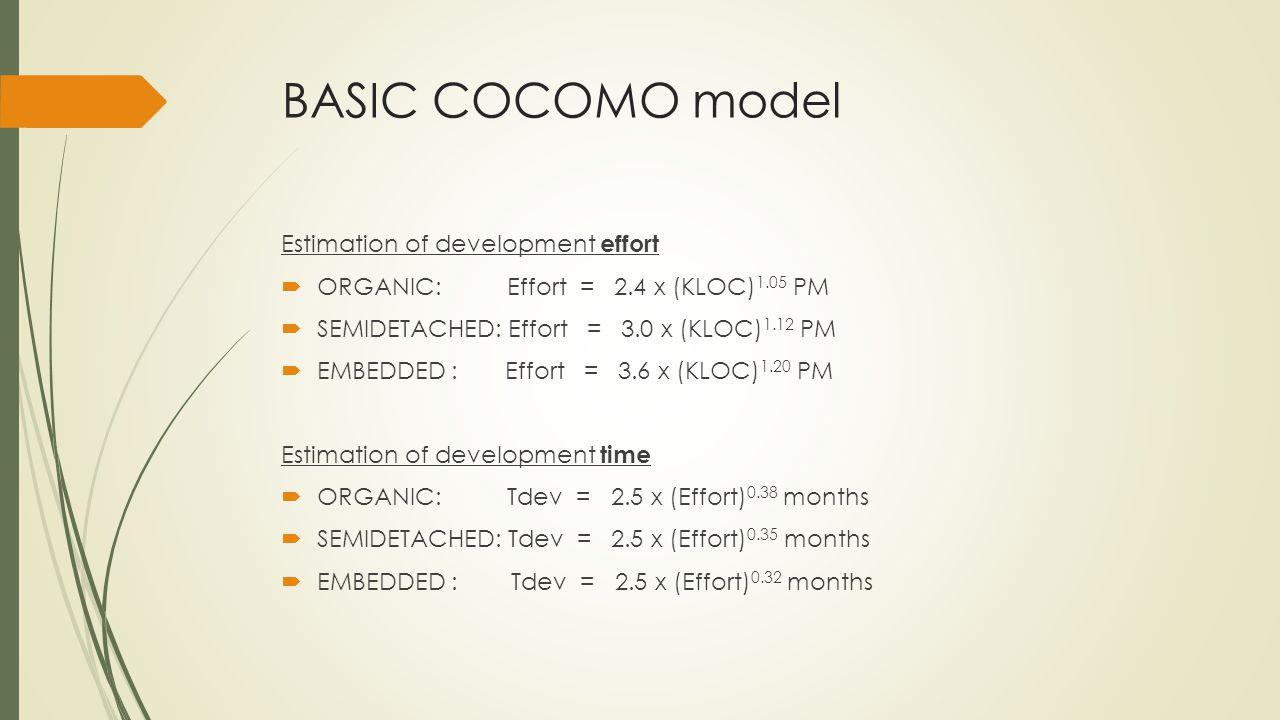 BASIC COCOMO model Estimation of development effort ORGANIC: Effort = 2.4 x (KLOC) 1.05 PM SEMIDETACHED: Effort = 3.0 x (KLOC) 1.12 PM EMBEDDED : Effort = 3.6 x (KLOC) 1.20 PM Estimation of development time ORGANIC: Tdev = 2.5 x (Effort) 0.38 months SEMIDETACHED: Tdev = 2.5 x (Effort) 0.35 months EMBEDDED : Tdev = 2.5 x (Effort) 0.32 months