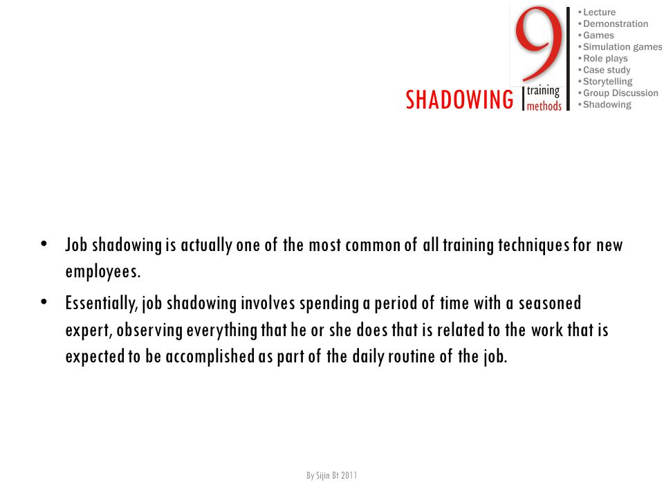 J ob shadowing is actually one of the most common of all training techniques for new employees. E ssentially, job shadowing involves spending a period
