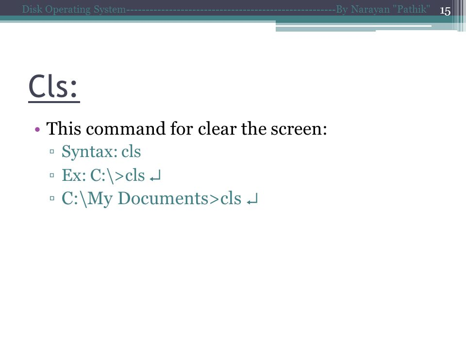 Cls: This command for clear the screen: Syntax: cls Ex: C:\>cls C:\My Documents>cls Disk Operating System------------------------------------------------------By Narayan Pathik 15