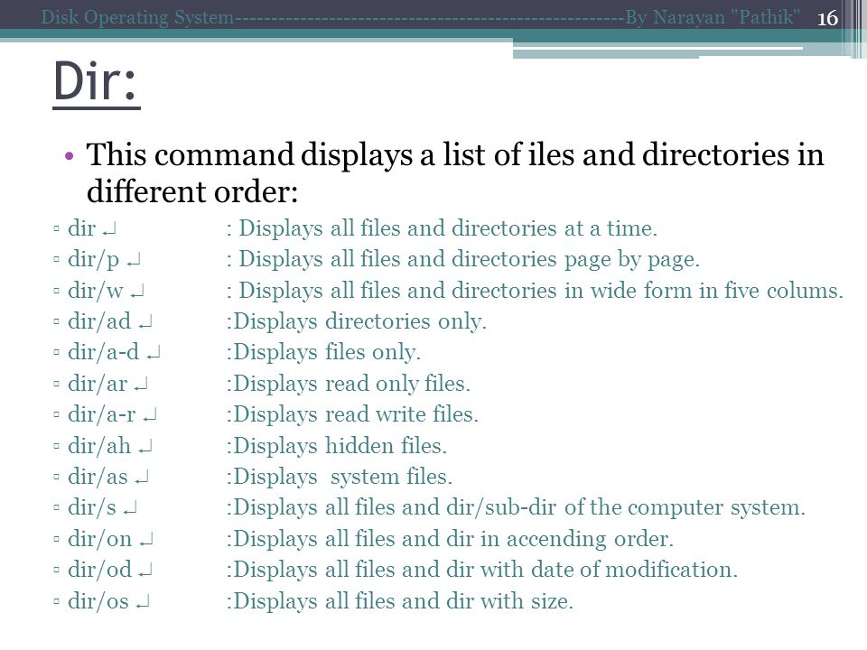 Dir: This command displays a list of iles and directories in different order: dir : Displays all files and directories at a time.