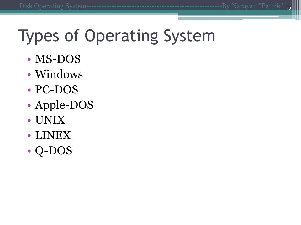Types of Operating System MS-DOS Windows PC-DOS Apple-DOS UNIX LINEX Q-DOS Disk Operating System------------------------------------------------------By Narayan Pathik 5