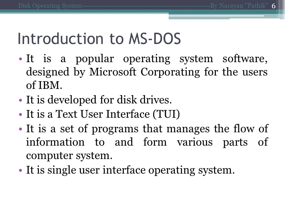 Introduction to MS-DOS Disk Operating System------------------------------------------------------By Narayan Pathik 6 It is a popular operating system software, designed by Microsoft Corporating for the users of IBM.