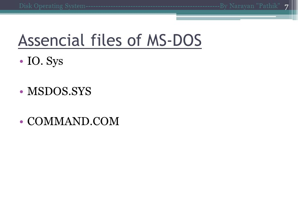Assencial files of MS-DOS Disk Operating System------------------------------------------------------By Narayan Pathik 7 IO.