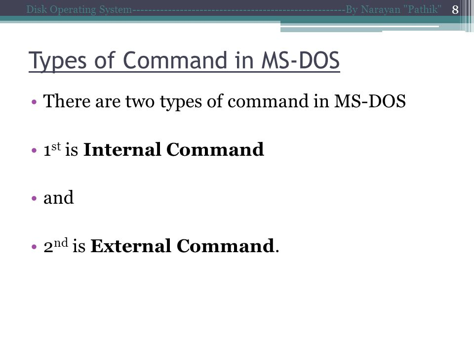 Types of Command in MS-DOS There are two types of command in MS-DOS 1 st is Internal Command and 2 nd is External Command.