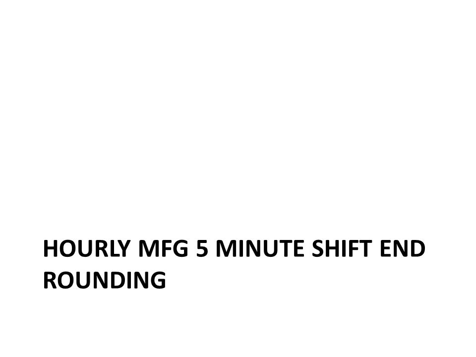 Hourly Mfg shift end time (3:30pm) within the 5 min window rounds to the shift end time in Kronos – 3:35pm rounds to 3:30pm – 3:36pm does not round Having the correct shift end time matters Hourly Mfg Clock 5 minute Round to shift end