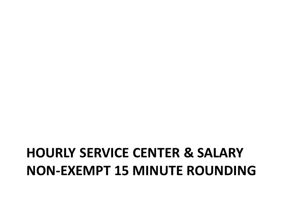 Hourly Service Center & Salary Non-Exempt Clock 15 minute rounding Hourly Service Center & Salary Non-Exempt time rounds to the nearest 0.25 hr – 0.25 hour = 15 minutes