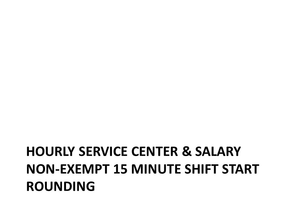 Hourly Service Center & Salary Non-Exempt Clock 15 minute Round to shift start Hourly Service Center shift start time within the 15 min window rounds to the shift start time in Kronos – 6:45am rounds to 7:00am Having the correct shift start time matters
