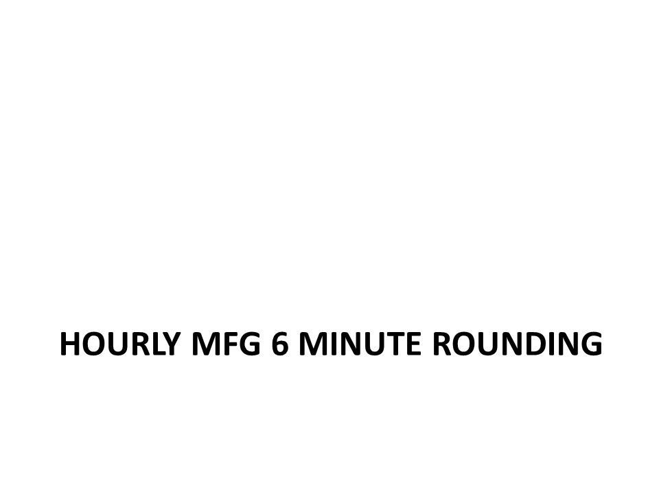 Hourly Mfg Clock 6 minute Rounding Hourly Mfg time rounds to the nearest 0.1 hr – 0.1 hour = 06 minutes – 0.2 hour = 12 minutes – 0.3 hour = 18 minutes – 0.4 hour = 24 minutes – 0.5 hour = 30 minutes – 0.6 hour = 36 minutes – 0.7 hour = 42 minutes – 0.8 hour = 48 minutes – 0.9 hour = 54 minutes – 1.0 hour = 60 minutes