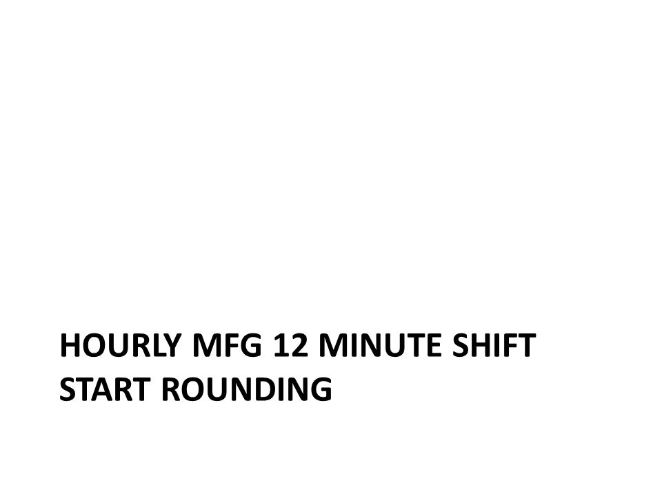 Hourly Mfg shift start time within the 12 min window rounds to the shift start time in Kronos – 6:48am rounds to 7:00am – 6:47am rounds to 6:48am Having the correct shift start time matters Hourly Mfg Clock 12 minute Round to shift start