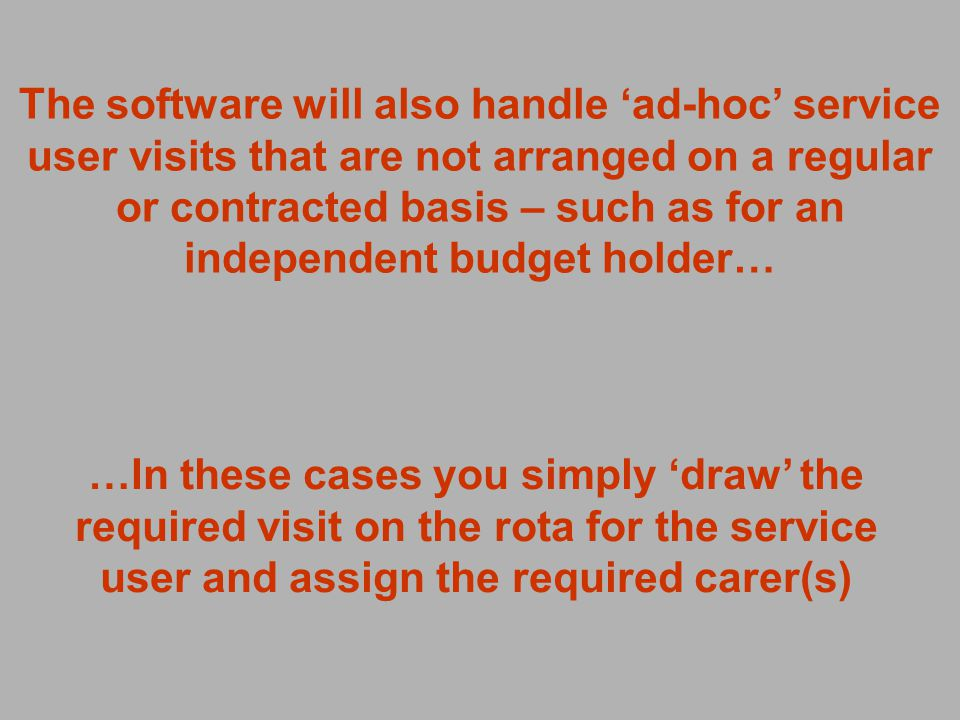 The software will also handle ad-hoc service user visits that are not arranged on a regular or contracted basis – such as for an independent budget holder… …In these cases you simply draw the required visit on the rota for the service user and assign the required carer(s)