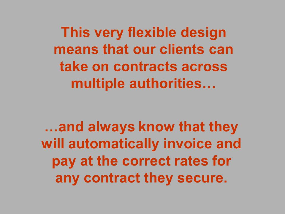 This very flexible design means that our clients can take on contracts across multiple authorities… …and always know that they will automatically invoice and pay at the correct rates for any contract they secure.