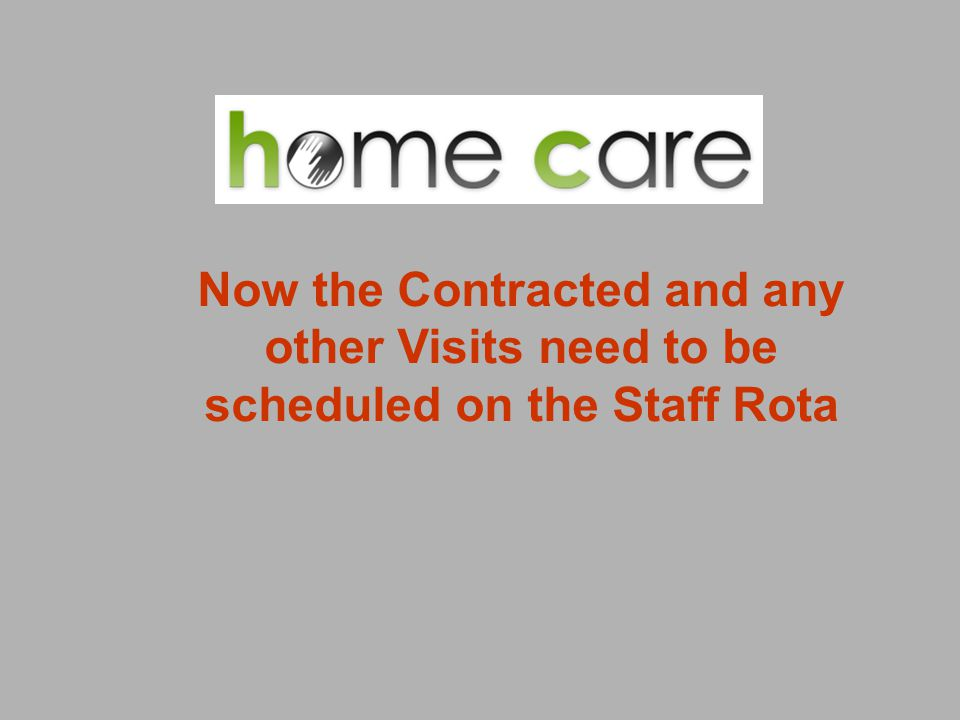 Now the Contracted and any other Visits need to be scheduled on the Staff Rota