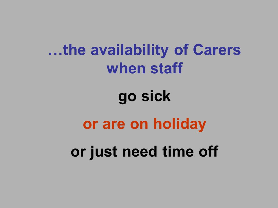 …the availability of Carers when staff go sick or are on holiday or just need time off