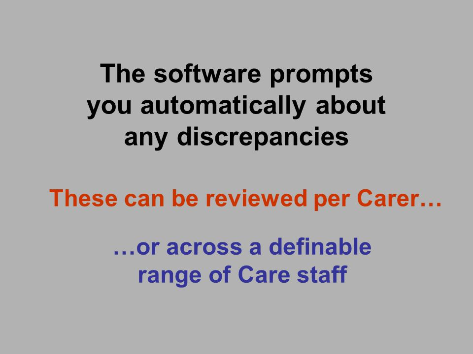 The software prompts you automatically about any discrepancies These can be reviewed per Carer… …or across a definable range of Care staff