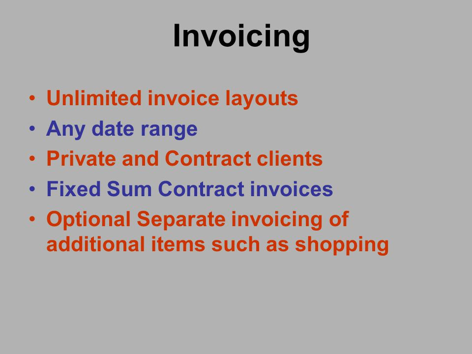 Invoicing Unlimited invoice layouts Any date range Private and Contract clients Fixed Sum Contract invoices Optional Separate invoicing of additional items such as shopping