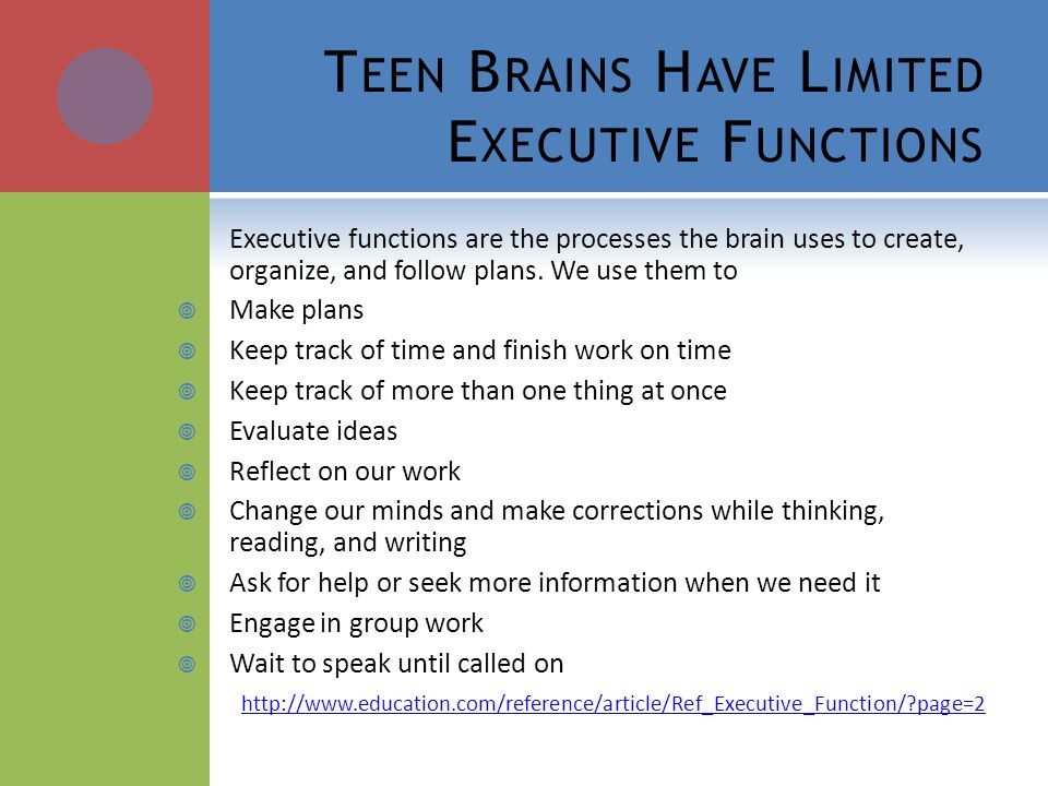 T EEN B RAINS H AVE L IMITED E XECUTIVE F UNCTIONS Executive functions are the processes the brain uses to create, organize, and follow plans. We use