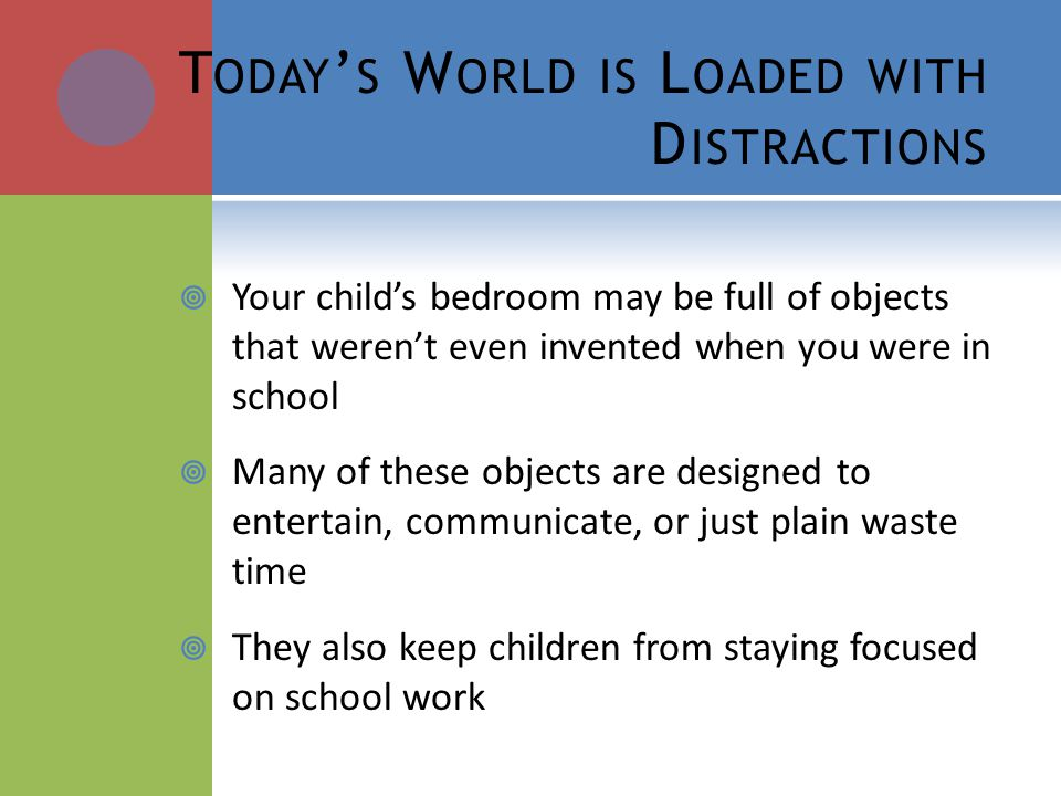 T ODAY S W ORLD IS L OADED WITH D ISTRACTIONS Your childs bedroom may be full of objects that werent even invented when you were in school Many of these objects are designed to entertain, communicate, or just plain waste time They also keep children from staying focused on school work