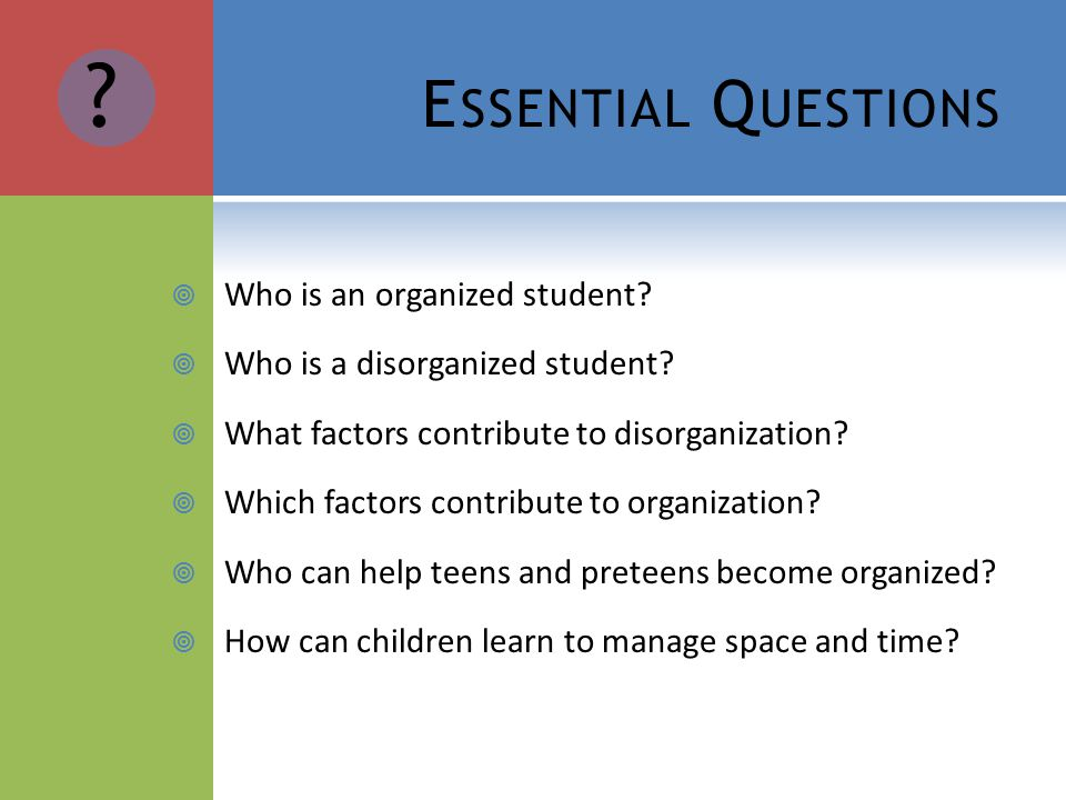 E SSENTIAL Q UESTIONS Who is an organized student.
