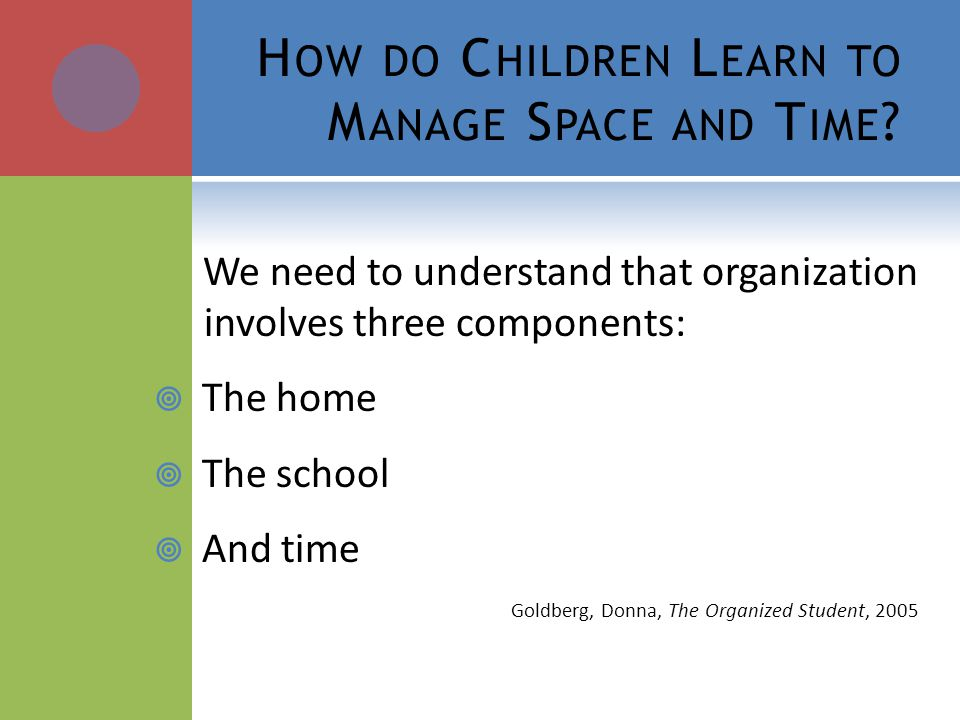 H OW DO C HILDREN L EARN TO M ANAGE S PACE AND T IME ? We need to understand that organization involves three components: The home The school And time