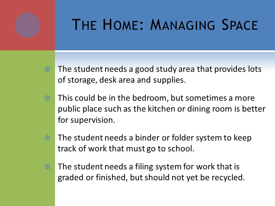 T HE H OME : M ANAGING S PACE The student needs a good study area that provides lots of storage, desk area and supplies.