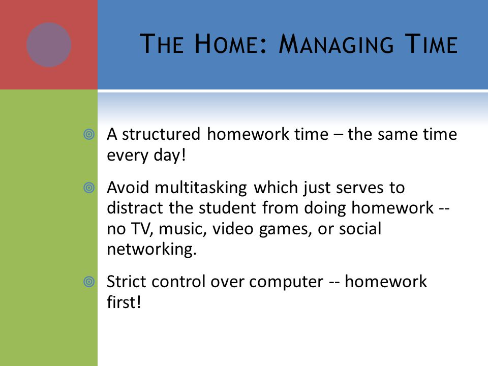 T HE H OME : M ANAGING T IME A structured homework time – the same time every day! Avoid multitasking which just serves to distract the student from d