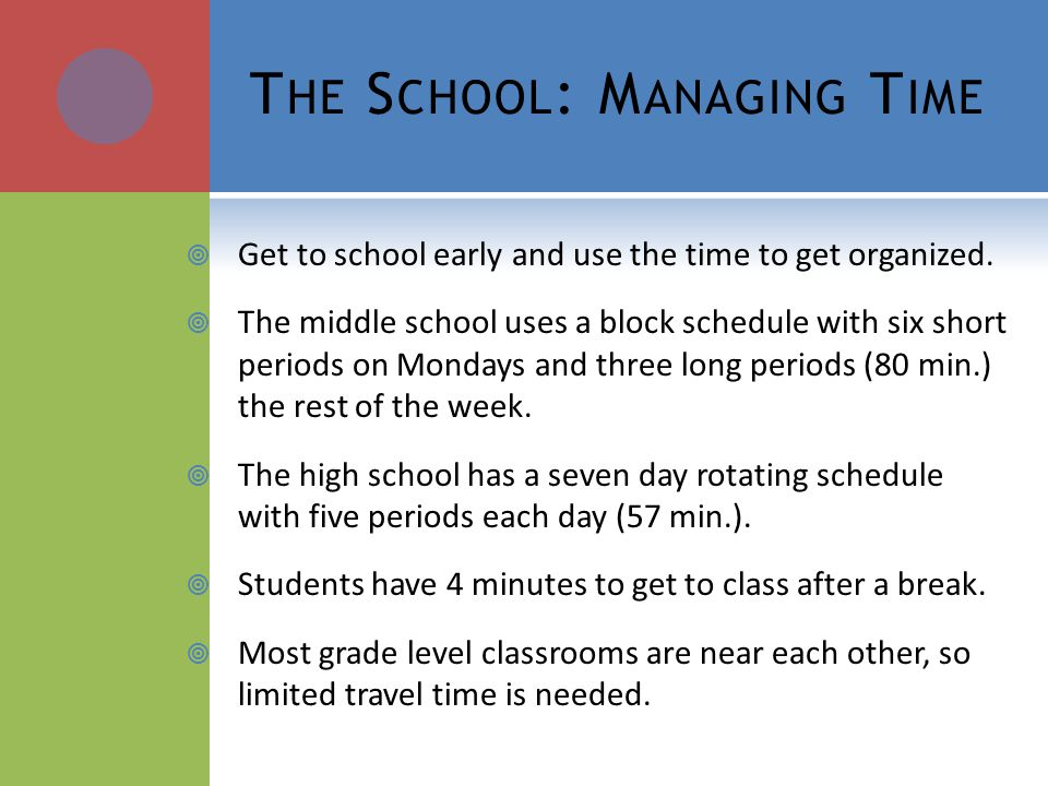 T HE S CHOOL : M ANAGING T IME Get to school early and use the time to get organized.