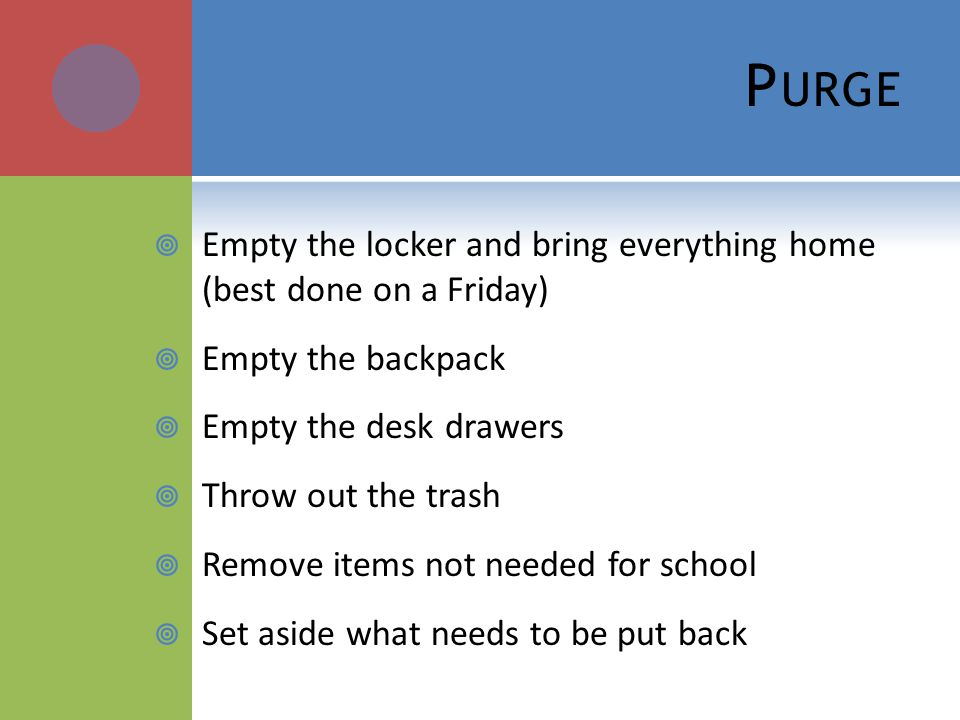 P URGE Empty the locker and bring everything home (best done on a Friday) Empty the backpack Empty the desk drawers Throw out the trash Remove items not needed for school Set aside what needs to be put back