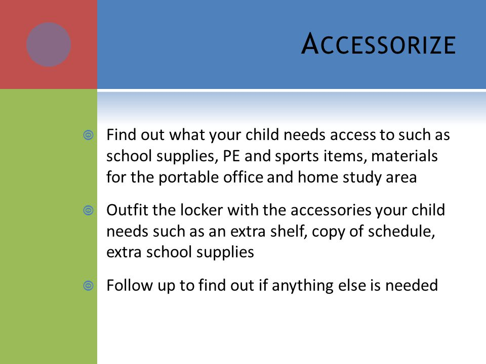 A CCESSORIZE Find out what your child needs access to such as school supplies, PE and sports items, materials for the portable office and home study a