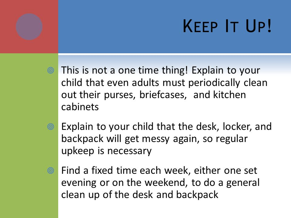 K EEP I T U P ! This is not a one time thing! Explain to your child that even adults must periodically clean out their purses, briefcases, and kitchen