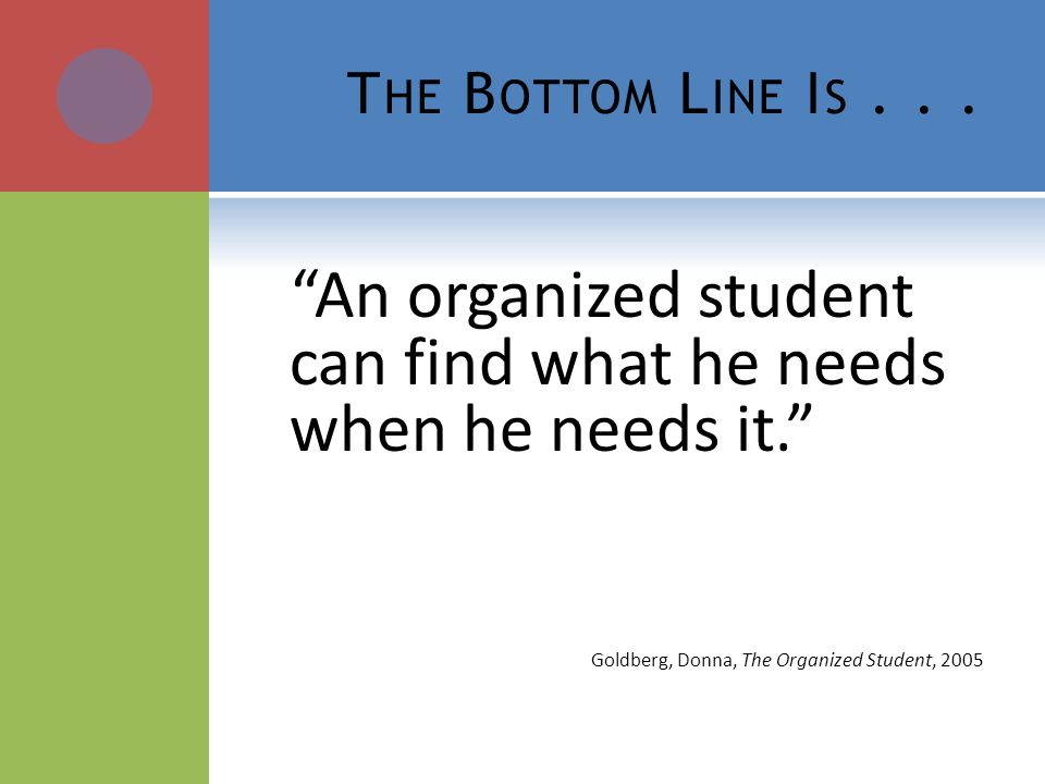 T HE B OTTOM L INE I S... An organized student can find what he needs when he needs it. Goldberg, Donna, The Organized Student, 2005