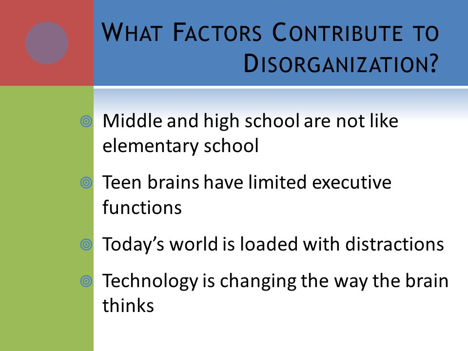 W HAT F ACTORS C ONTRIBUTE TO D ISORGANIZATION ? Middle and high school are not like elementary school Teen brains have limited executive functions To