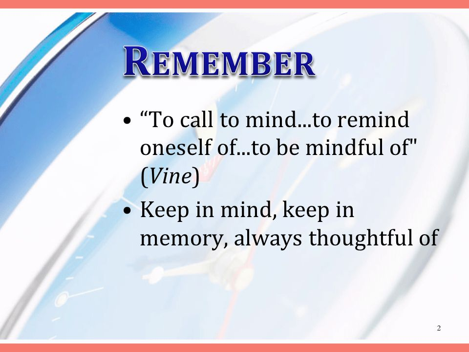 To call to mind...to remind oneself of...to be mindful of (Vine) Keep in mind, keep in memory, always thoughtful of 2