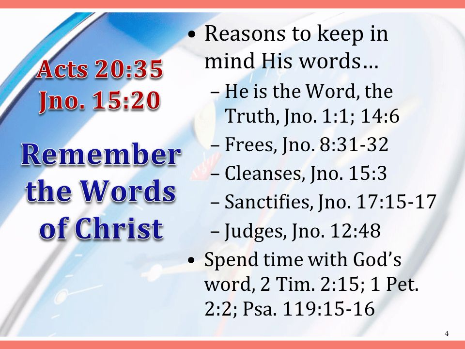 Reasons to keep in mind His words… –He is the Word, the Truth, Jno.