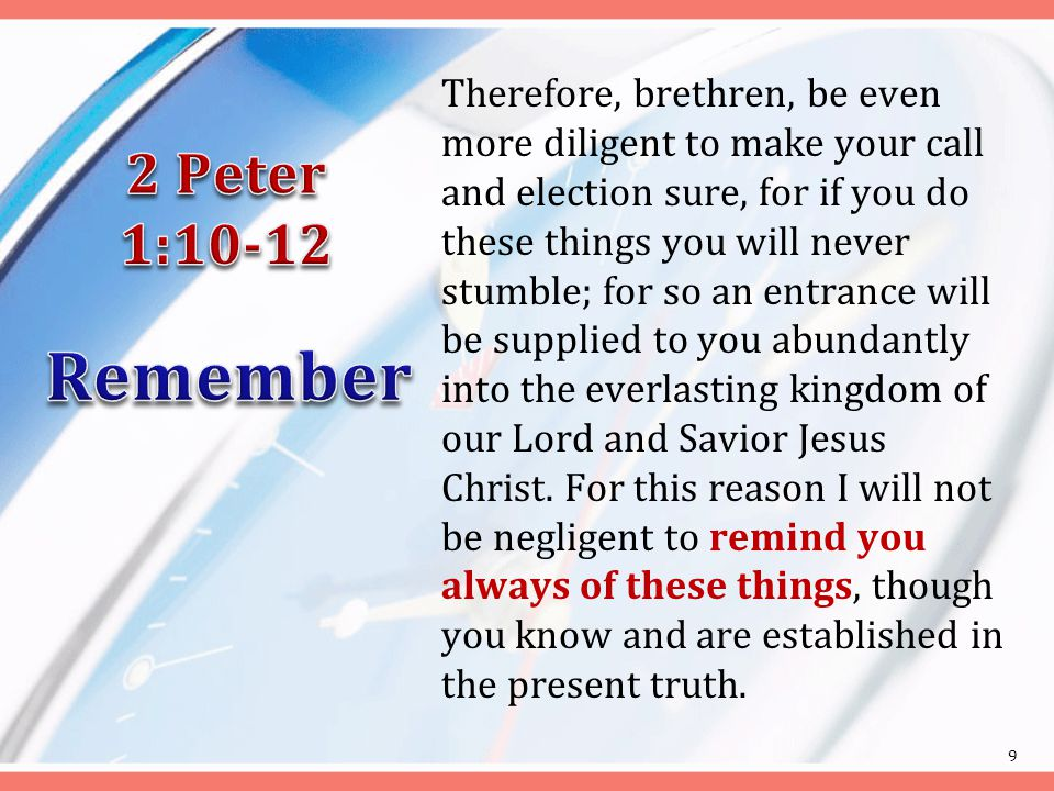 Therefore, brethren, be even more diligent to make your call and election sure, for if you do these things you will never stumble; for so an entrance will be supplied to you abundantly into the everlasting kingdom of our Lord and Savior Jesus Christ.