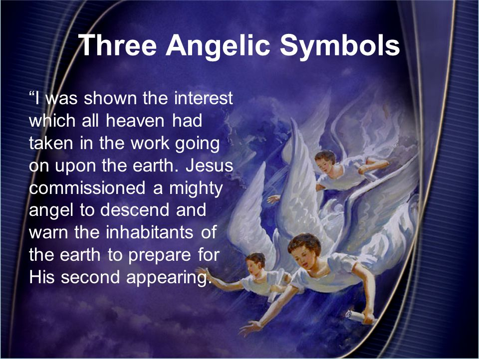 Three Angelic Symbols I was shown the interest which all heaven had taken in the work going on upon the earth.