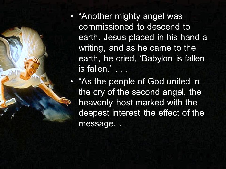 Another mighty angel was commissioned to descend to earth. Jesus placed in his hand a writing, and as he came to the earth, he cried, Babylon is falle