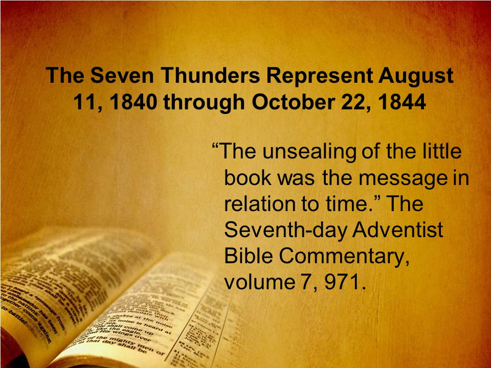 The Seven Thunders Represent August 11, 1840 through October 22, 1844 The unsealing of the little book was the message in relation to time. The Sevent