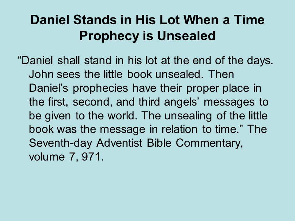 Daniel Stands in His Lot When a Time Prophecy is Unsealed Daniel shall stand in his lot at the end of the days. John sees the little book unsealed. Th