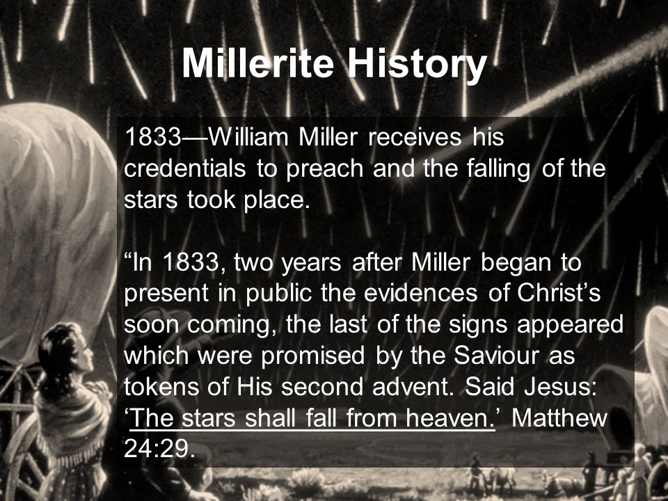 Millerite History 1833William Miller receives his credentials to preach and the falling of the stars took place. In 1833, two years after Miller began