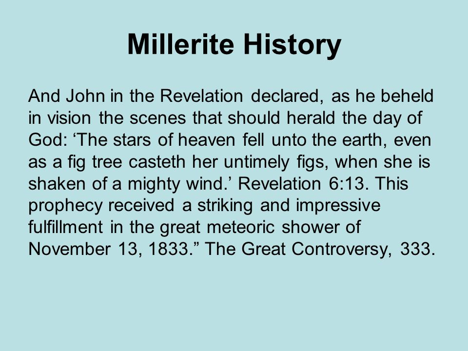 Millerite History And John in the Revelation declared, as he beheld in vision the scenes that should herald the day of God: The stars of heaven fell unto the earth, even as a fig tree casteth her untimely figs, when she is shaken of a mighty wind.