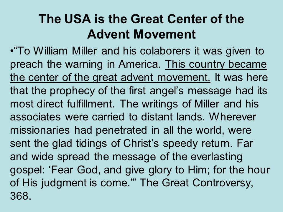 The USA is the Great Center of the Advent Movement To William Miller and his colaborers it was given to preach the warning in America. This country be