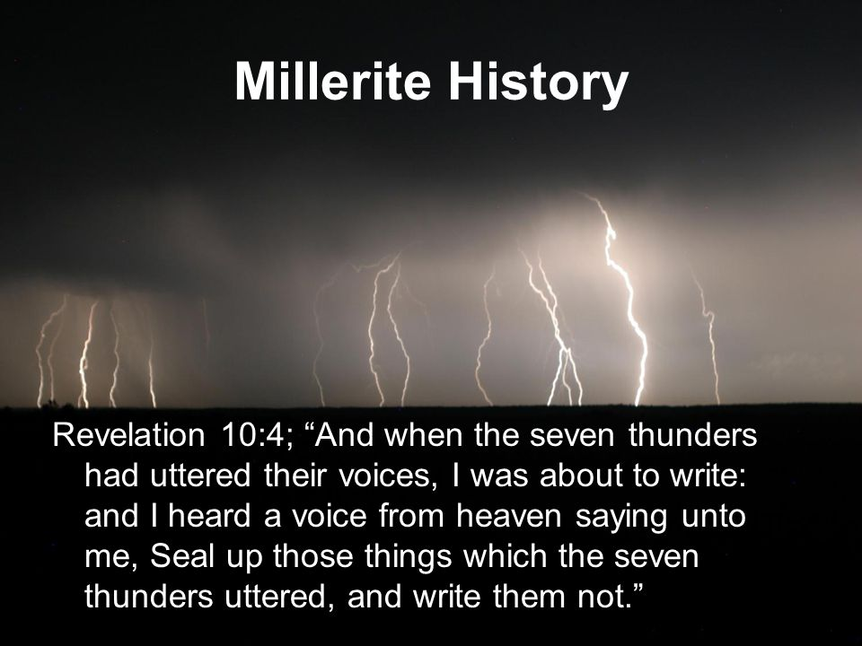 Millerite History Revelation 10:4; And when the seven thunders had uttered their voices, I was about to write: and I heard a voice from heaven saying unto me, Seal up those things which the seven thunders uttered, and write them not.