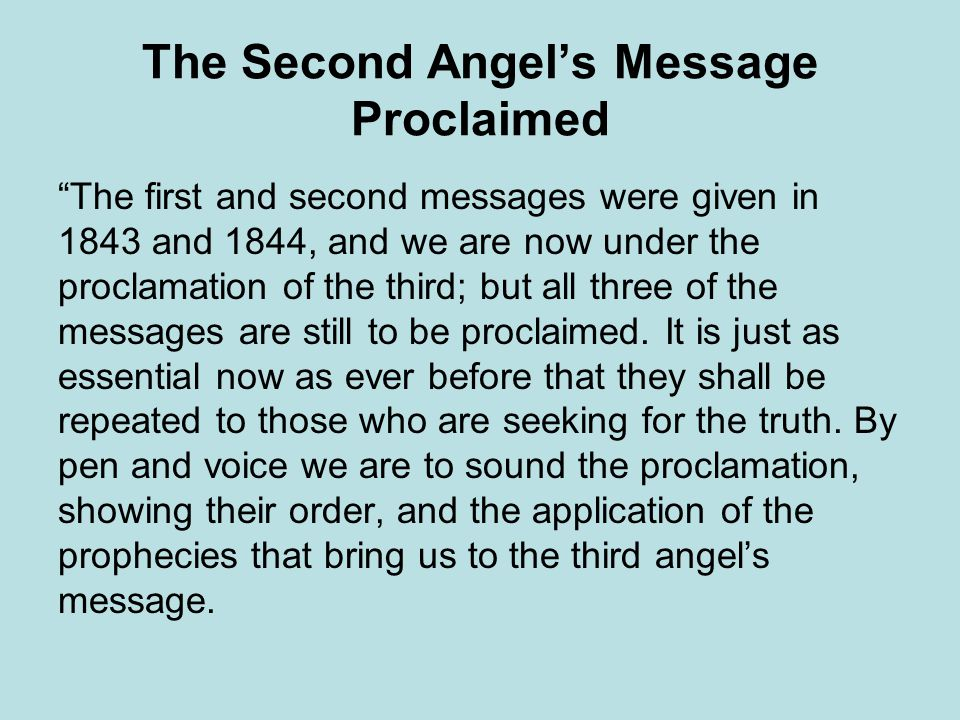 The Second Angels Message Proclaimed The first and second messages were given in 1843 and 1844, and we are now under the proclamation of the third; but all three of the messages are still to be proclaimed.