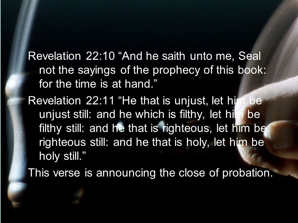 Revelation 22:10 And he saith unto me, Seal not the sayings of the prophecy of this book: for the time is at hand. Revelation 22:11 He that is unjust,